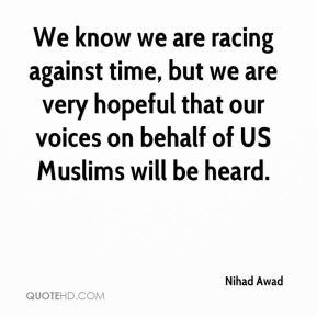 We know we are racing against time, but we are very hopeful that our voices on behalf of US Muslims will be heard.