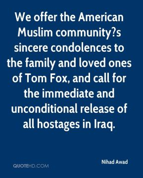 We offer the American Muslim community?s sincere condolences to the family and loved ones of Tom Fox, and call for the immediate and unconditional release of all hostages in Iraq.