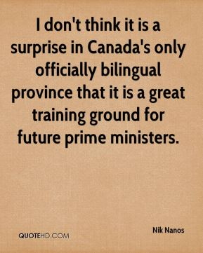 Nik Nanos  - I don't think it is a surprise in Canada's only officially bilingual province that it is a great training ground for future prime ministers.