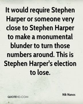 Nik Nanos  - It would require Stephen Harper or someone very close to Stephen Harper to make a monumental blunder to turn those numbers around. This is Stephen Harper's election to lose.