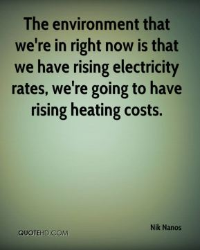 Nik Nanos  - The environment that we're in right now is that we have rising electricity rates, we're going to have rising heating costs.