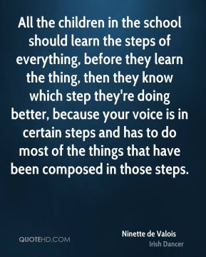 Ninette de Valois - All the children in the school should learn the steps of everything, before they learn the thing, then they know which step they're doing better, because your voice is in certain steps and has to do most of the things that have been composed in those steps.
