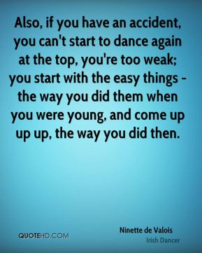 Also, if you have an accident, you can't start to dance again at the top, you're too weak; you start with the easy things - the way you did them when you were young, and come up up up, the way you did then.