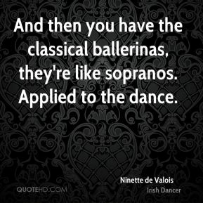 And then you have the classical ballerinas, they're like sopranos. Applied to the dance.