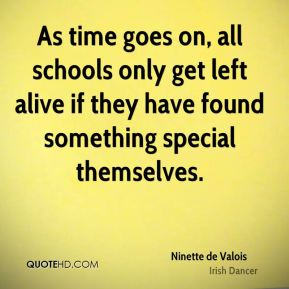 Ninette de Valois - As time goes on, all schools only get left alive if they have found something special themselves.