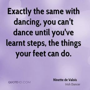 Exactly the same with dancing, you can't dance until you've learnt steps, the things your feet can do.