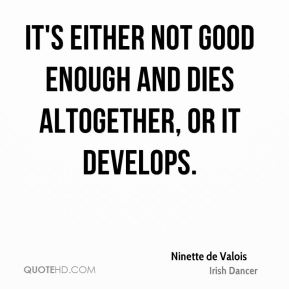 Ninette de Valois - It's either not good enough and dies altogether, or it develops.