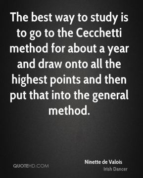 Ninette de Valois - The best way to study is to go to the Cecchetti method for about a year and draw onto all the highest points and then put that into the general method.