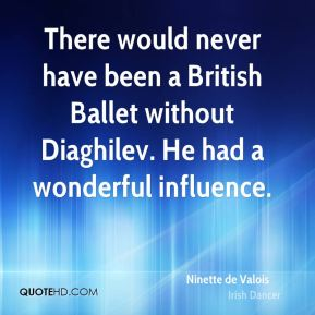 There would never have been a British Ballet without Diaghilev. He had a wonderful influence.