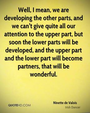 Ninette de Valois - Well, I mean, we are developing the other parts, and we can't give quite all our attention to the upper part, but soon the lower parts will be developed, and the upper part and the lower part will become partners, that will be wonderful.