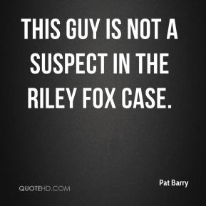 Pat Barry  - This guy is not a suspect in the Riley Fox case.