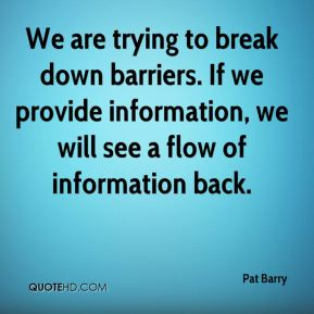 Pat Barry  - We are trying to break down barriers. If we provide information, we will see a flow of information back.