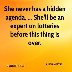 Patricia Sullivan  - She never has a hidden agenda, ... She'll be an expert on lotteries before this thing is over.