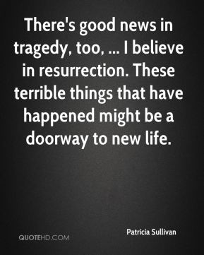 Patricia Sullivan  - There's good news in tragedy, too, ... I believe in resurrection. These terrible things that have happened might be a doorway to new life.
