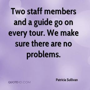Patricia Sullivan  - Two staff members and a guide go on every tour. We make sure there are no problems.