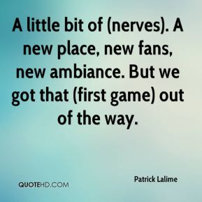 Patrick Lalime  - A little bit of (nerves). A new place, new fans, new ambiance. But we got that (first game) out of the way.