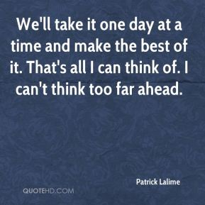 Patrick Lalime  - We'll take it one day at a time and make the best of it. That's all I can think of. I can't think too far ahead.