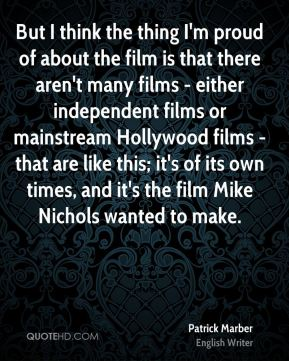 Patrick Marber - But I think the thing I'm proud of about the film is that there aren't many films - either independent films or mainstream Hollywood films - that are like this; it's of its own times, and it's the film Mike Nichols wanted to make.