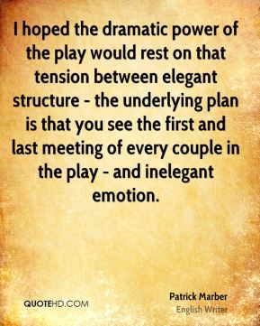 Patrick Marber - I hoped the dramatic power of the play would rest on that tension between elegant structure - the underlying plan is that you see the first and last meeting of every couple in the play - and inelegant emotion.
