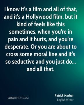 Patrick Marber - I know it's a film and all of that, and it's a Hollywood film, but it kind of feels like this sometimes, when you're in pain and it hurts, and you're desperate. Or you are about to cross some moral line and it's so seductive and you just do... and all that.