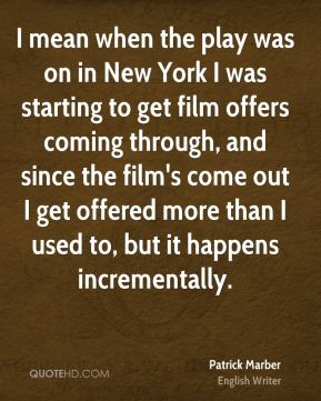 I mean when the play was on in New York I was starting to get film offers coming through, and since the film's come out I get offered more than I used to, but it happens incrementally.