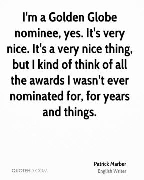 Patrick Marber - I'm a Golden Globe nominee, yes. It's very nice. It's a very nice thing, but I kind of think of all the awards I wasn't ever nominated for, for years and things.