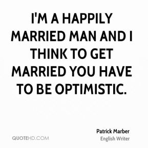 I'm a happily married man and I think to get married you have to be optimistic.
