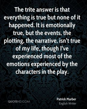 The trite answer is that everything is true but none of it happened. It is emotionally true, but the events, the plotting, the narrative, isn't true of my life, though I've experienced most of the emotions experienced by the characters in the play.