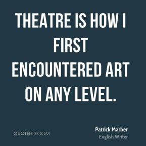 Patrick Marber - Theatre is how I first encountered art on any level.
