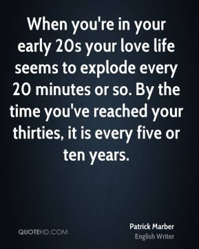 Patrick Marber - When you're in your early 20s your love life seems to explode every 20 minutes or so. By the time you've reached your thirties, it is every five or ten years.