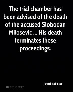 The trial chamber has been advised of the death of the accused Slobodan Milosevic ... His death terminates these proceedings.