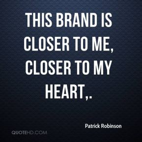 Patrick Robinson  - This brand is closer to me, closer to my heart.