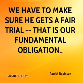 We have to make sure he gets a fair trial -- that is our fundamental obligation.