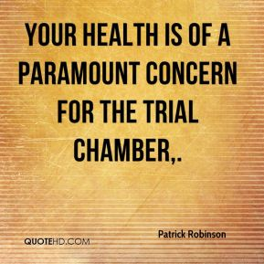 Your health is of a paramount concern for the trial chamber.