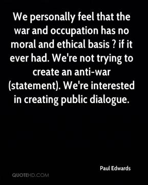 Paul Edwards  - We personally feel that the war and occupation has no moral and ethical basis ? if it ever had. We're not trying to create an anti-war (statement). We're interested in creating public dialogue.