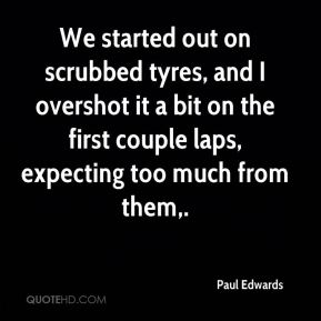 Paul Edwards  - We started out on scrubbed tyres, and I overshot it a bit on the first couple laps, expecting too much from them.