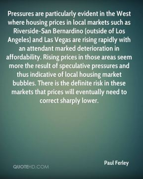 Paul Ferley  - Pressures are particularly evident in the West where housing prices in local markets such as Riverside-San Bernardino (outside of Los Angeles) and Las Vegas are rising rapidly with an attendant marked deterioration in affordability. Rising prices in those areas seem more the result of speculative pressures and thus indicative of local housing market bubbles. There is the definite risk in these markets that prices will eventually need to correct sharply lower.