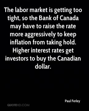 Paul Ferley  - The labor market is getting too tight, so the Bank of Canada may have to raise the rate more aggressively to keep inflation from taking hold. Higher interest rates get investors to buy the Canadian dollar.