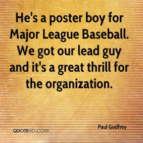 He's a poster boy for Major League Baseball. We got our lead guy and it's a great thrill for the organization.