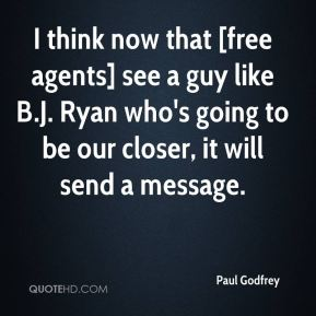 I think now that [free agents] see a guy like B.J. Ryan who's going to be our closer, it will send a message.