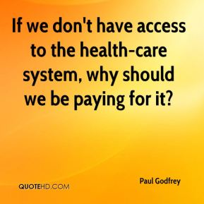 Paul Godfrey  - If we don't have access to the health-care system, why should we be paying for it?