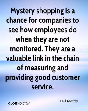 Mystery shopping is a chance for companies to see how employees do when they are not monitored. They are a valuable link in the chain of measuring and providing good customer service.