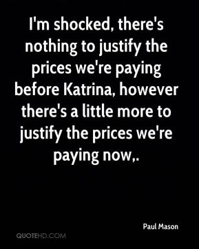 Paul Mason  - I'm shocked, there's nothing to justify the prices we're paying before Katrina, however there's a little more to justify the prices we're paying now.