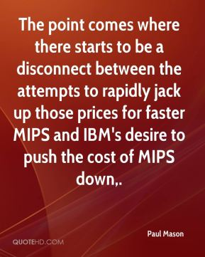 Paul Mason  - The point comes where there starts to be a disconnect between the attempts to rapidly jack up those prices for faster MIPS and IBM's desire to push the cost of MIPS down.