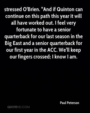 stressed O'Brien. ''And if Quinton can continue on this path this year it will all have worked out. I feel very fortunate to have a senior quarterback for our last season in the Big East and a senior quarterback for our first year in the ACC. We'll keep our fingers crossed; I know I am.
