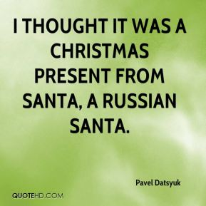 Pavel Datsyuk  - I thought it was a Christmas present from Santa, a Russian Santa.