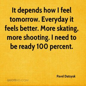 It depends how I feel tomorrow. Everyday it feels better. More skating, more shooting. I need to be ready 100 percent.
