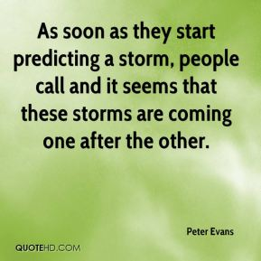 As soon as they start predicting a storm, people call and it seems that these storms are coming one after the other.