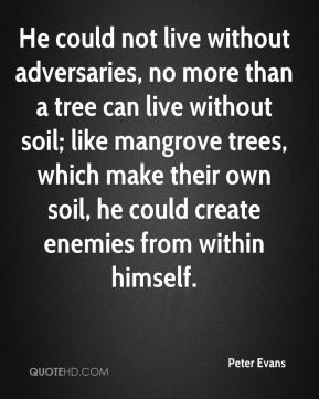 He could not live without adversaries, no more than a tree can live without soil; like mangrove trees, which make their own soil, he could create enemies from within himself.