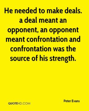 He needed to make deals. a deal meant an opponent, an opponent meant confrontation and confrontation was the source of his strength.